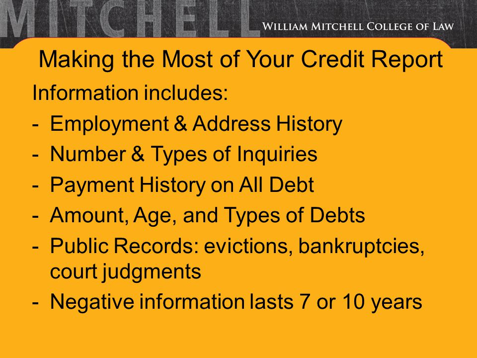 Making the Most of Your Credit Report Information includes: -Employment & Address History -Number & Types of Inquiries -Payment History on All Debt -Amount, Age, and Types of Debts -Public Records: evictions, bankruptcies, court judgments -Negative information lasts 7 or 10 years