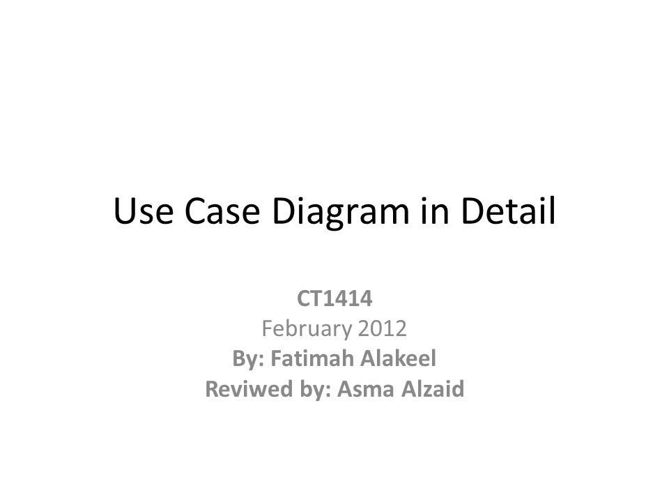 Use Case Diagram in Detail CT1414 February 2012 By: Fatimah Alakeel Reviwed by: Asma Alzaid