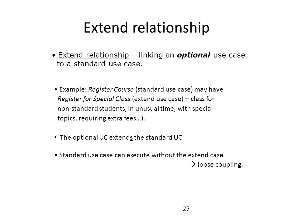 27 Extend relationship – linking an optional use case to a standard use case. Extend relationship Example: Register Course (standard use case) may hav
