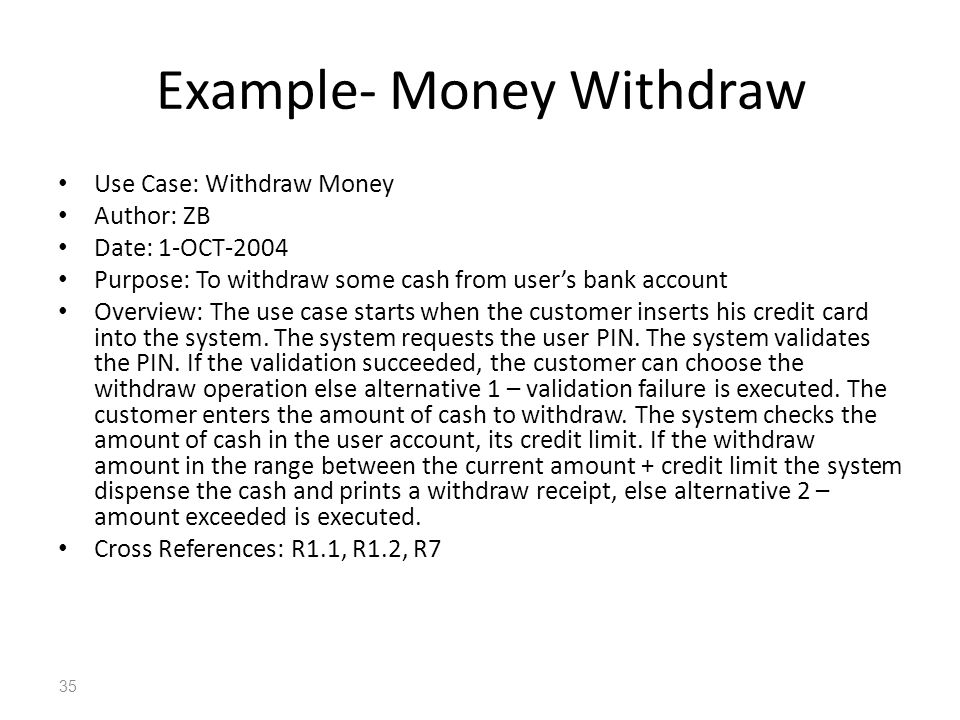 35 Example- Money Withdraw Use Case: Withdraw Money Author: ZB Date: 1-OCT-2004 Purpose: To withdraw some cash from users bank account Overview: The u