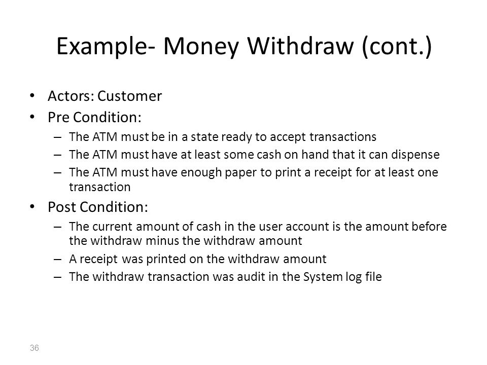 36 Example- Money Withdraw (cont.) Actors: Customer Pre Condition: – The ATM must be in a state ready to accept transactions – The ATM must have at le