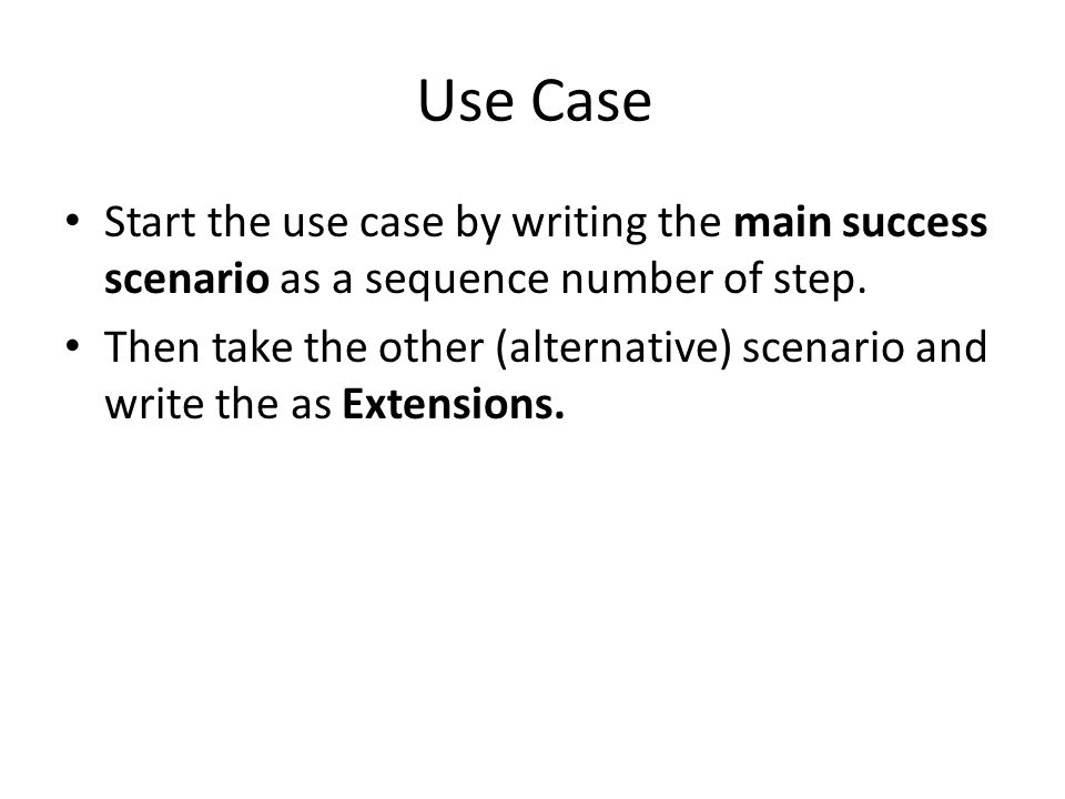 Use Case Start the use case by writing the main success scenario as a sequence number of step. Then take the other (alternative) scenario and write th