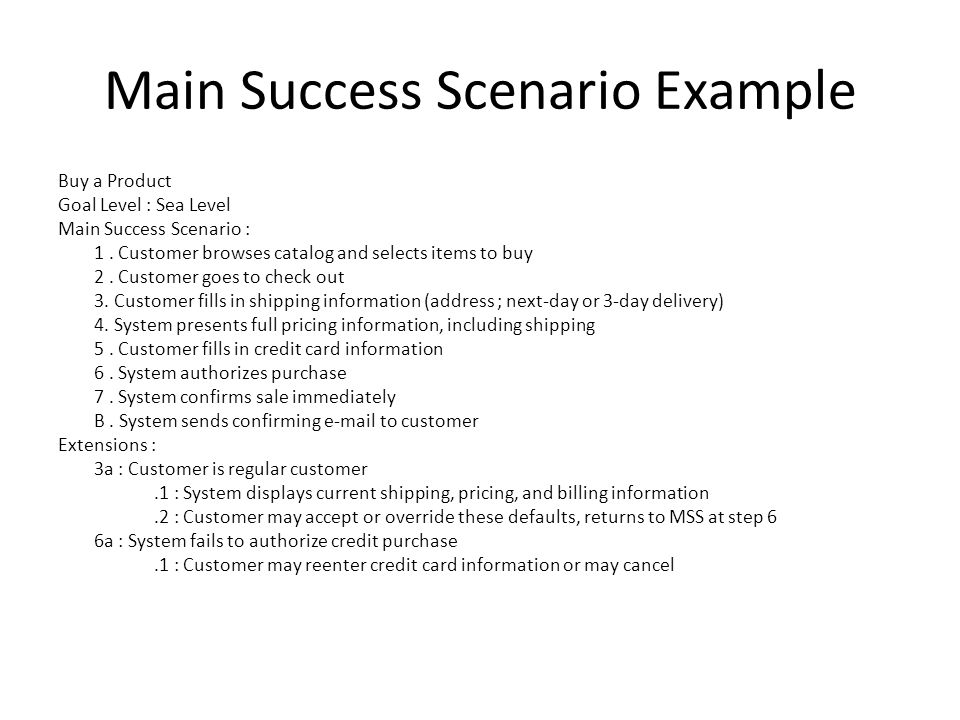 Main Success Scenario Example Buy a Product Goal Level : Sea Level Main Success Scenario : 1. Customer browses catalog and selects items to buy 2. Cus