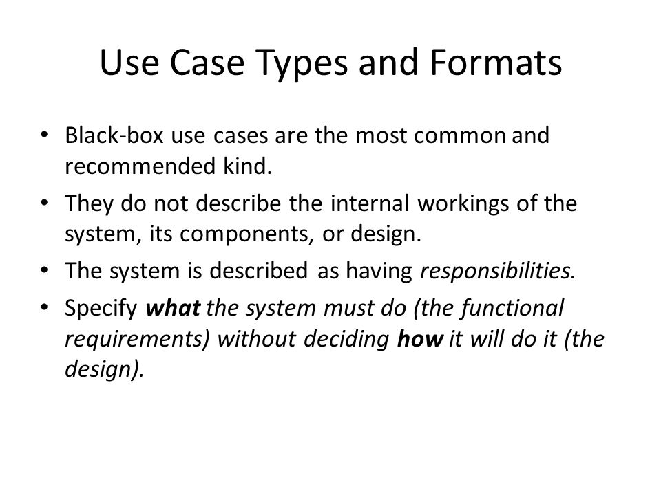 Use Case Types and Formats Black-box use cases are the most common and recommended kind. They do not describe the internal workings of the system, its