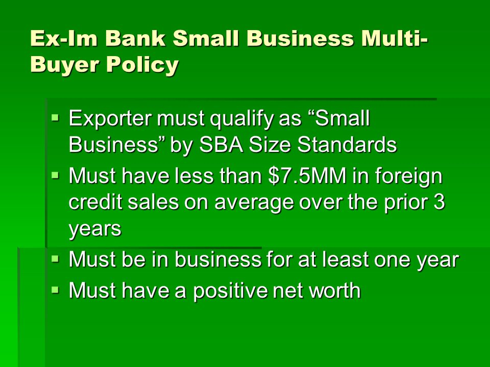 Ex-Im Bank Small Business Multi- Buyer Policy Exporter must qualify as Small Business by SBA Size Standards Exporter must qualify as Small Business by SBA Size Standards Must have less than $7.5MM in foreign credit sales on average over the prior 3 years Must have less than $7.5MM in foreign credit sales on average over the prior 3 years Must be in business for at least one year Must be in business for at least one year Must have a positive net worth Must have a positive net worth