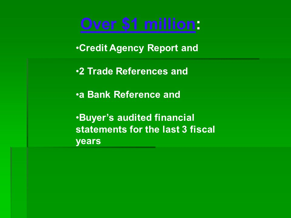 Over $1 million: Credit Agency Report and 2 Trade References and a Bank Reference and Buyers audited financial statements for the last 3 fiscal years