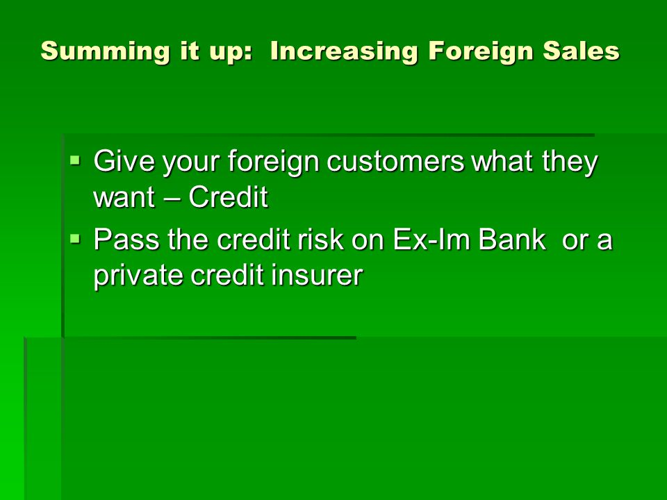 Summing it up: Increasing Foreign Sales Give your foreign customers what they want – Credit Give your foreign customers what they want – Credit Pass the credit risk on Ex-Im Bank or a private credit insurer Pass the credit risk on Ex-Im Bank or a private credit insurer