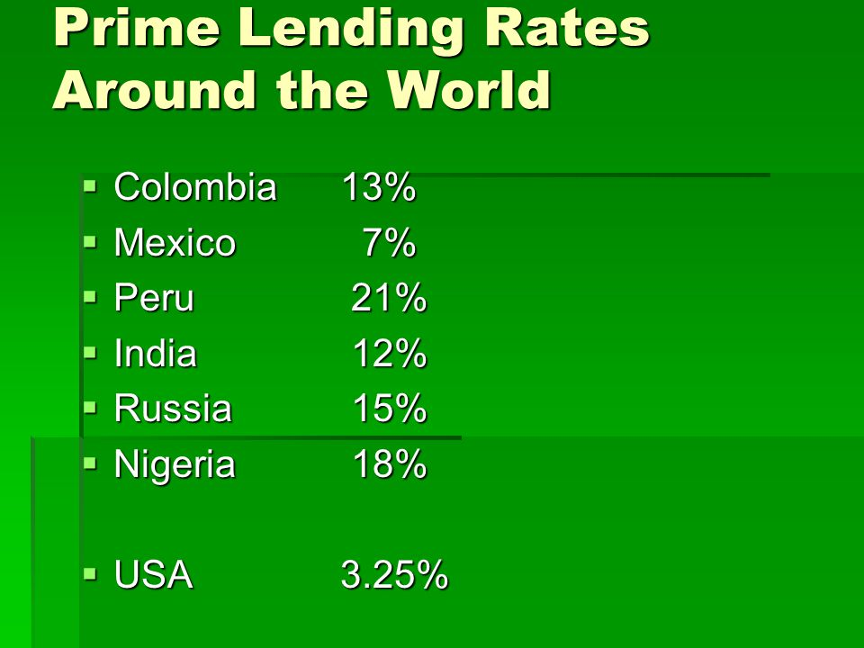 Prime Lending Rates Around the World Colombia13% Colombia13% Mexico 7% Mexico 7% Peru 21% Peru 21% India 12% India 12% Russia 15% Russia 15% Nigeria 18% Nigeria 18% USA 3.25% USA 3.25%