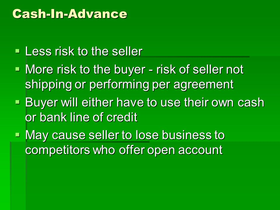 Cash-In-Advance Less risk to the seller Less risk to the seller More risk to the buyer - risk of seller not shipping or performing per agreement More risk to the buyer - risk of seller not shipping or performing per agreement Buyer will either have to use their own cash or bank line of credit Buyer will either have to use their own cash or bank line of credit May cause seller to lose business to competitors who offer open account May cause seller to lose business to competitors who offer open account