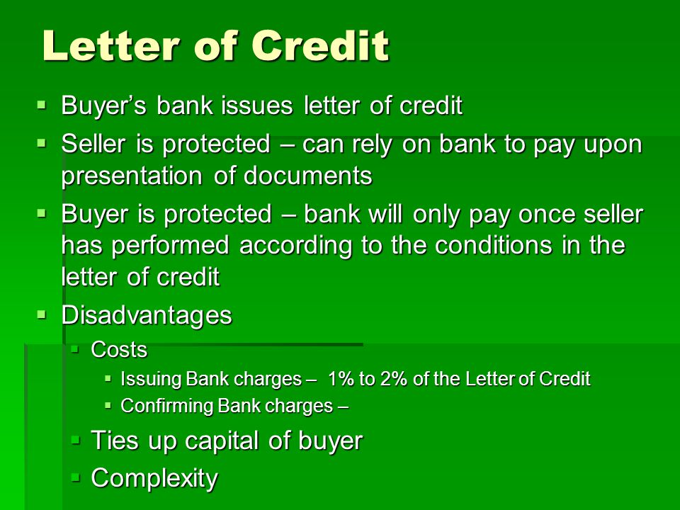 Letter of Credit Buyers bank issues letter of credit Buyers bank issues letter of credit Seller is protected – can rely on bank to pay upon presentation of documents Seller is protected – can rely on bank to pay upon presentation of documents Buyer is protected – bank will only pay once seller has performed according to the conditions in the letter of credit Buyer is protected – bank will only pay once seller has performed according to the conditions in the letter of credit Disadvantages Disadvantages Costs Costs Issuing Bank charges – 1% to 2% of the Letter of Credit Issuing Bank charges – 1% to 2% of the Letter of Credit Confirming Bank charges – Confirming Bank charges – Ties up capital of buyer Ties up capital of buyer Complexity Complexity