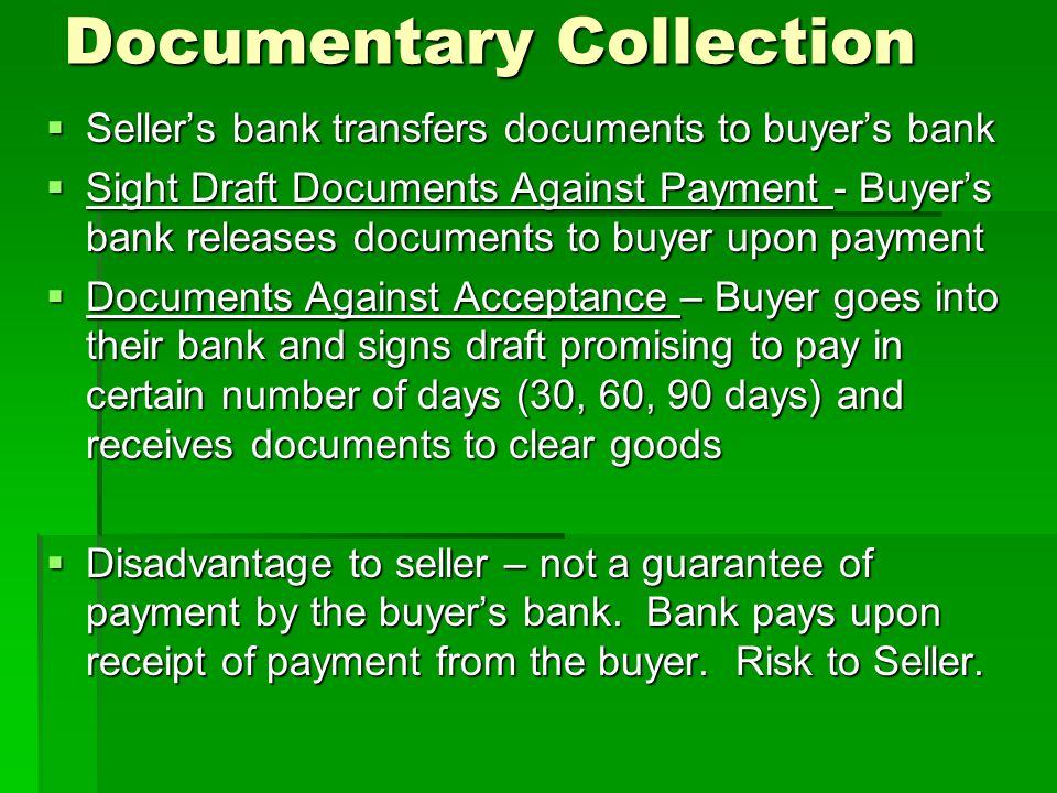 Documentary Collection Sellers bank transfers documents to buyers bank Sellers bank transfers documents to buyers bank Sight Draft Documents Against Payment - Buyers bank releases documents to buyer upon payment Sight Draft Documents Against Payment - Buyers bank releases documents to buyer upon payment Documents Against Acceptance – Buyer goes into their bank and signs draft promising to pay in certain number of days (30, 60, 90 days) and receives documents to clear goods Documents Against Acceptance – Buyer goes into their bank and signs draft promising to pay in certain number of days (30, 60, 90 days) and receives documents to clear goods Disadvantage to seller – not a guarantee of payment by the buyers bank.
