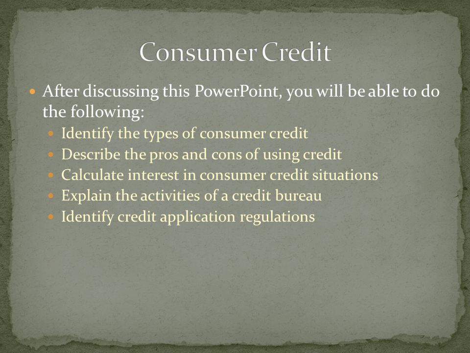 After discussing this PowerPoint, you will be able to do the following: Identify the types of consumer credit Describe the pros and cons of using credit Calculate interest in consumer credit situations Explain the activities of a credit bureau Identify credit application regulations
