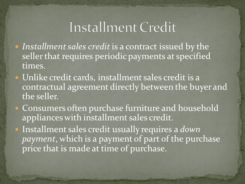 Installment sales credit is a contract issued by the seller that requires periodic payments at specified times.