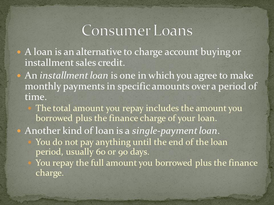 A loan is an alternative to charge account buying or installment sales credit.