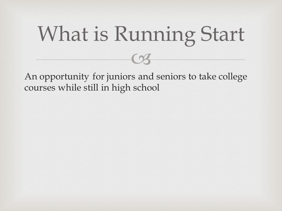 An opportunity for juniors and seniors to take college courses while still in high school What is Running Start