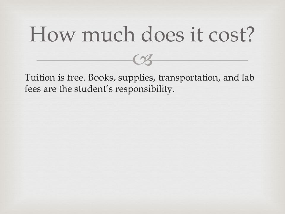 Tuition is free. Books, supplies, transportation, and lab fees are the students responsibility. How much does it cost?