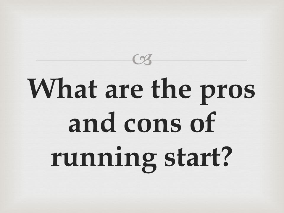 What are the pros and cons of running start?