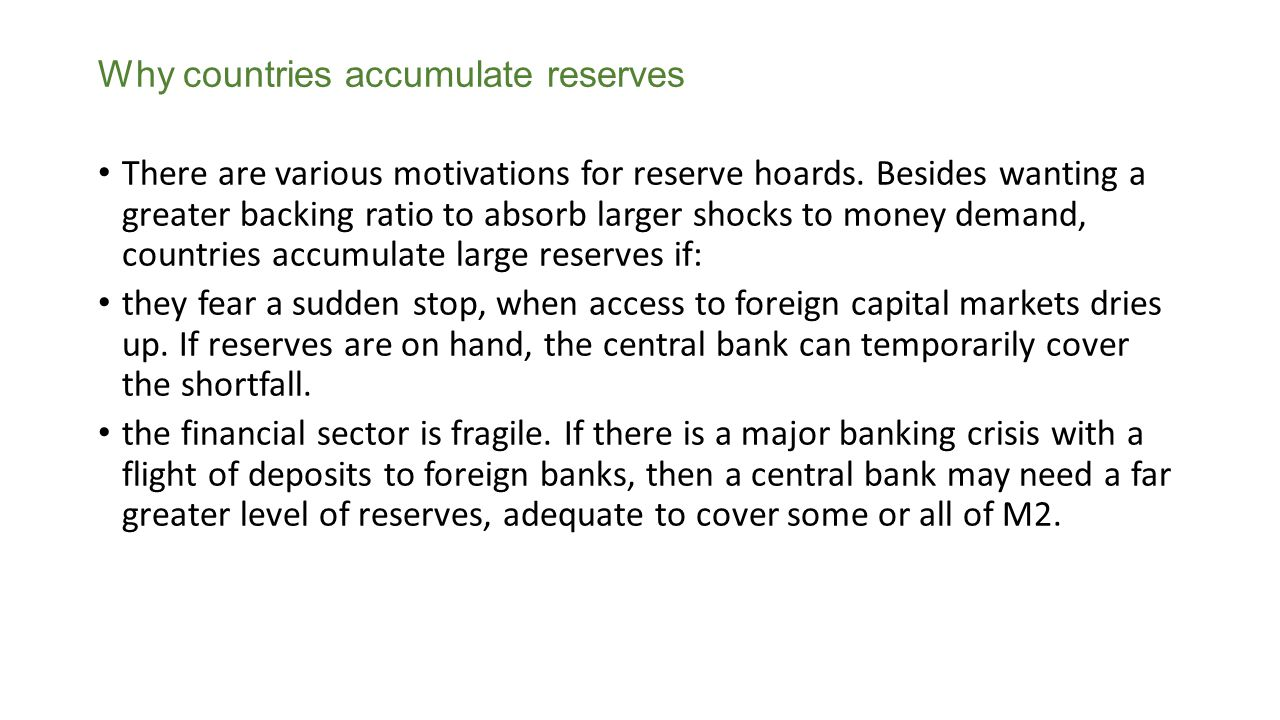 Why countries accumulate reserves There are various motivations for reserve hoards. Besides wanting a greater backing ratio to absorb larger shocks to