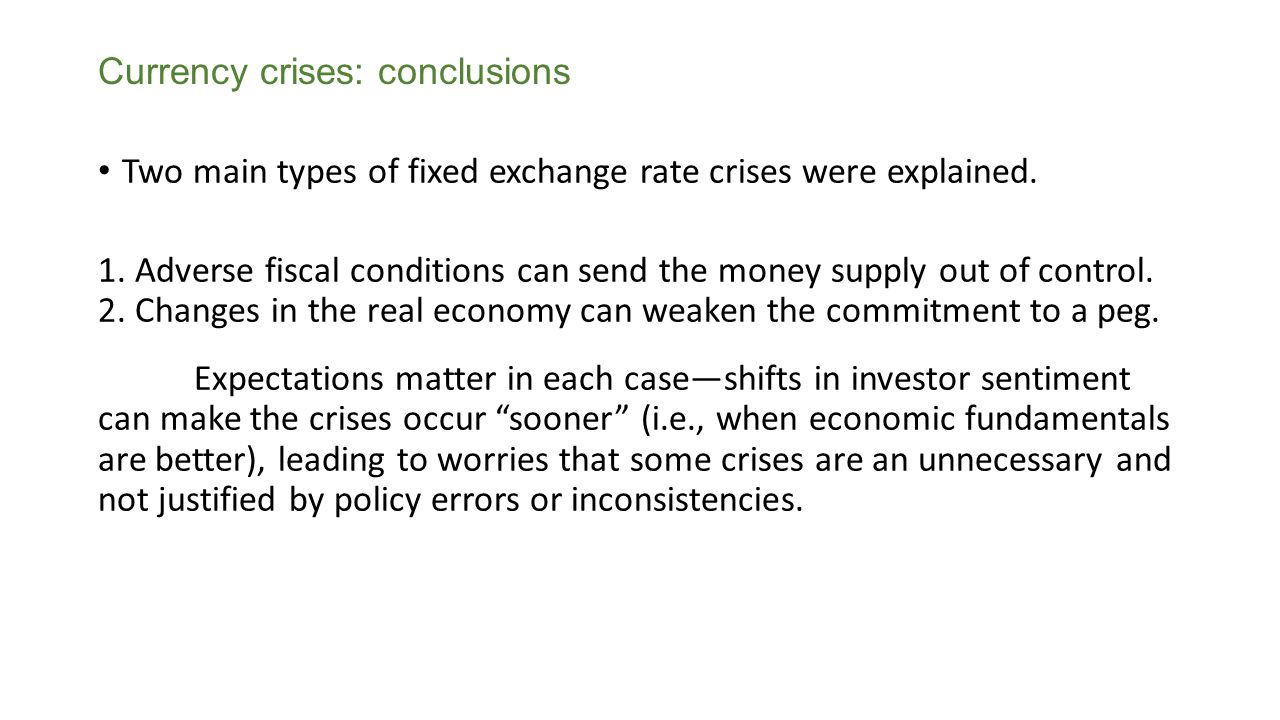 Currency crises: conclusions Two main types of fixed exchange rate crises were explained. 1. Adverse fiscal conditions can send the money supply out o