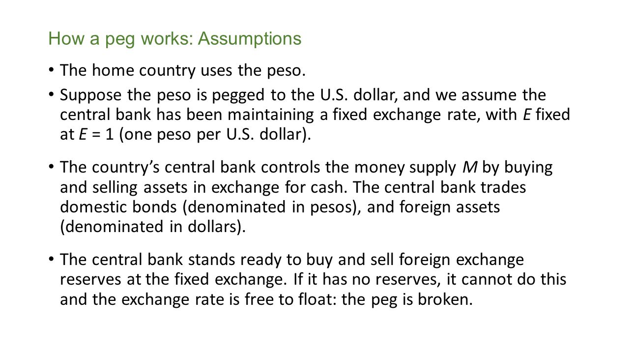 How a peg works: Assumptions The home country uses the peso. Suppose the peso is pegged to the U.S. dollar, and we assume the central bank has been ma