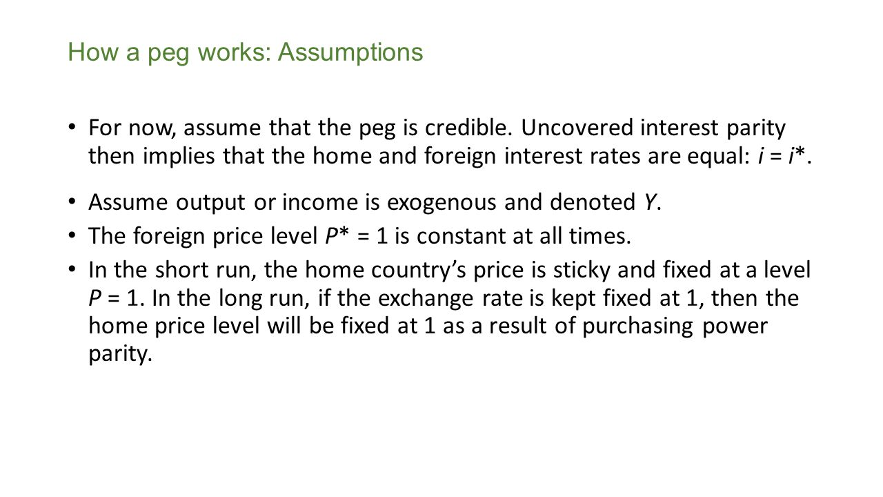 For now, assume that the peg is credible. Uncovered interest parity then implies that the home and foreign interest rates are equal: i = i*. Assume ou
