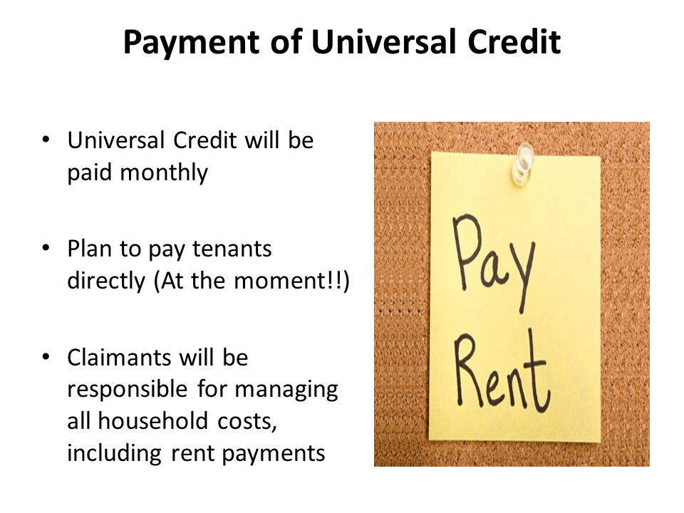 Payment of Universal Credit Universal Credit will be paid monthly Plan to pay tenants directly (At the moment!!) Claimants will be responsible for man