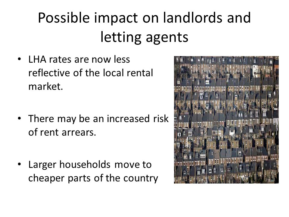 Possible impact on landlords and letting agents LHA rates are now less reflective of the local rental market. There may be an increased risk of rent a