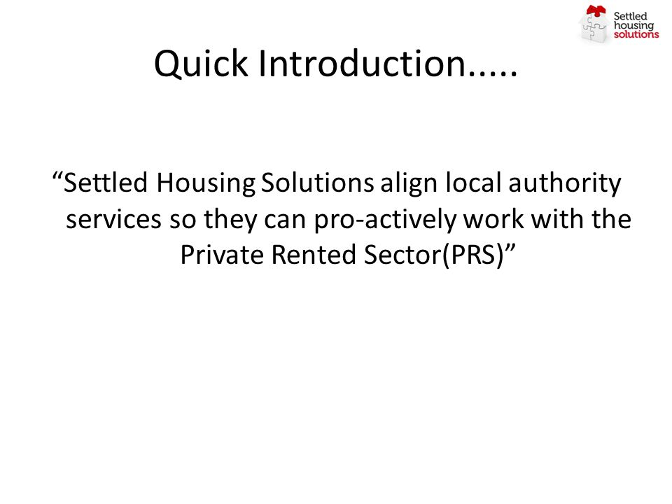Quick Introduction..... Settled Housing Solutions align local authority services so they can pro-actively work with the Private Rented Sector(PRS)