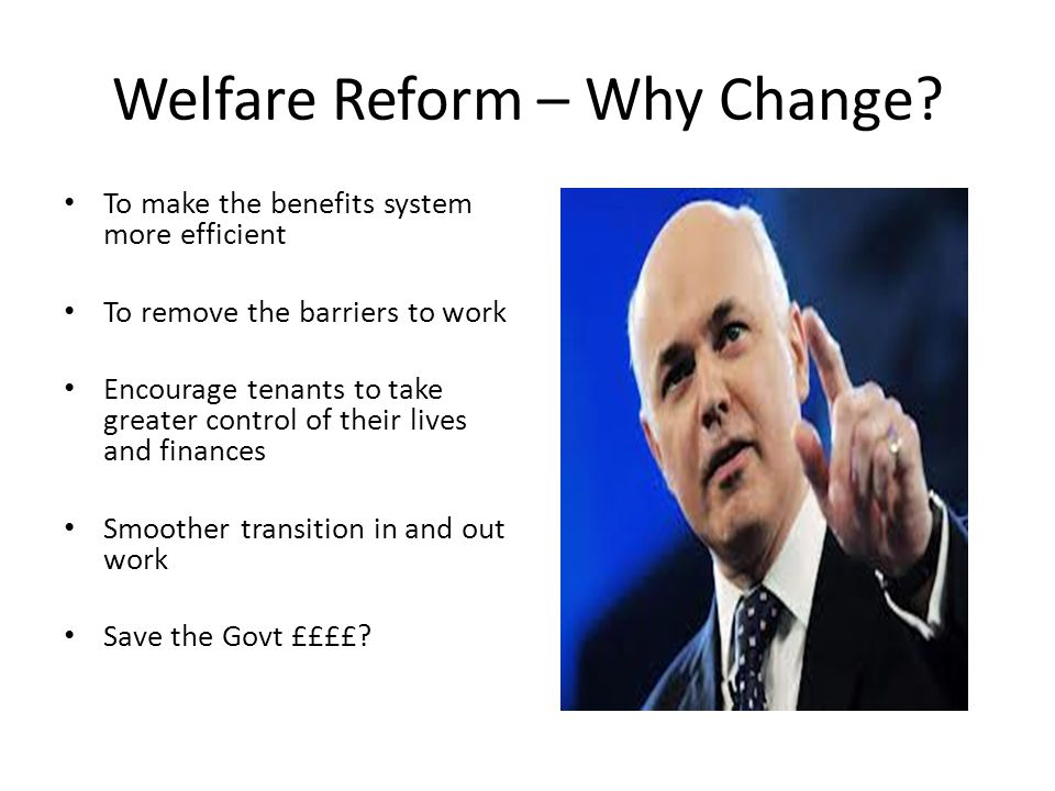 Welfare Reform – Why Change? To make the benefits system more efficient To remove the barriers to work Encourage tenants to take greater control of th