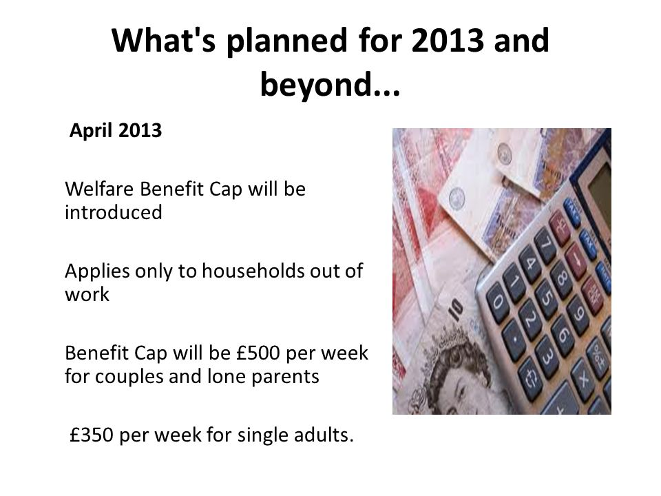 What's planned for 2013 and beyond... April 2013 Welfare Benefit Cap will be introduced Applies only to households out of work Benefit Cap will be £50