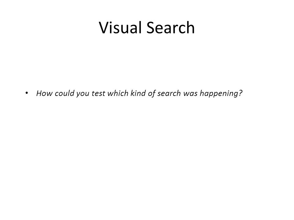 Visual Search How could you test which kind of search was happening
