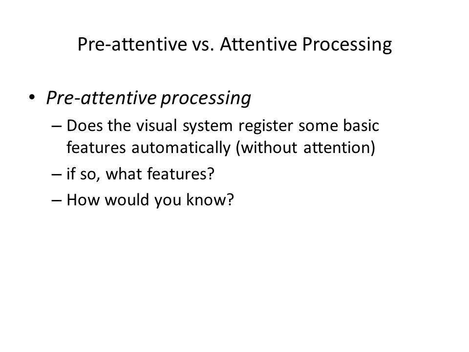 Pre-attentive vs. Attentive Processing Pre-attentive processing – Does the visual system register some basic features automatically (without attention