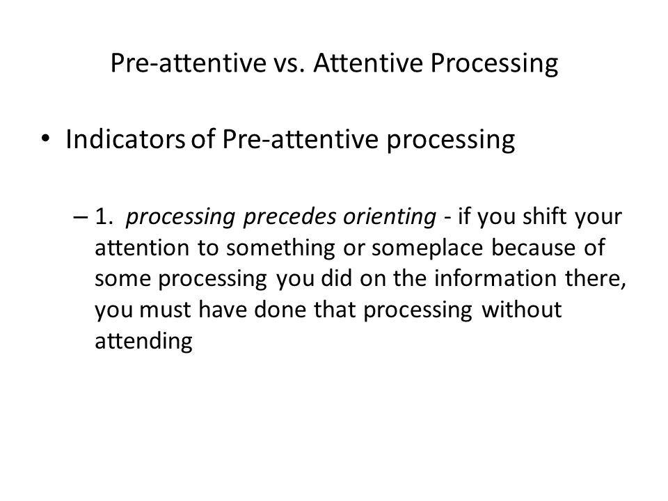 Pre-attentive vs. Attentive Processing Indicators of Pre-attentive processing – 1. processing precedes orienting - if you shift your attention to some