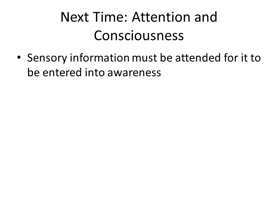 Next Time: Attention and Consciousness Sensory information must be attended for it to be entered into awareness