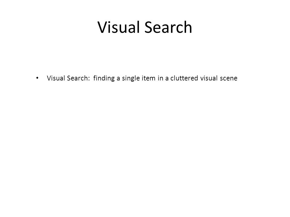 Visual Search Visual Search: finding a single item in a cluttered visual scene