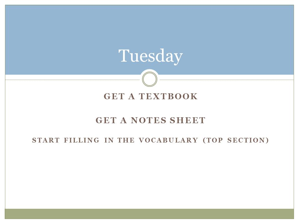 GET A TEXTBOOK GET A NOTES SHEET START FILLING IN THE VOCABULARY (TOP SECTION) Tuesday