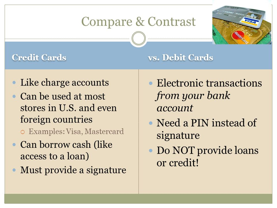 Credit Cards vs. Debit Cards Like charge accounts Can be used at most stores in U.S.