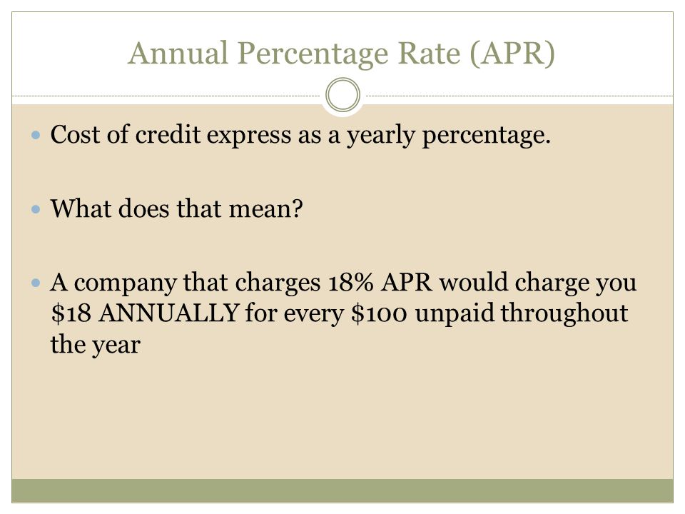 Annual Percentage Rate (APR) Cost of credit express as a yearly percentage.