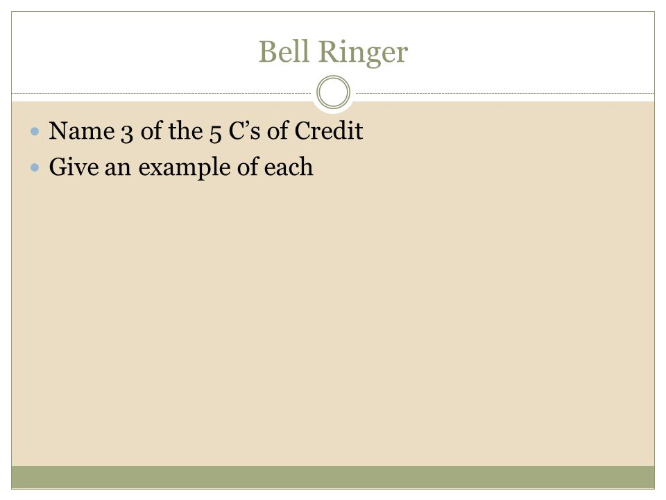 Bell Ringer Name 3 of the 5 Cs of Credit Give an example of each