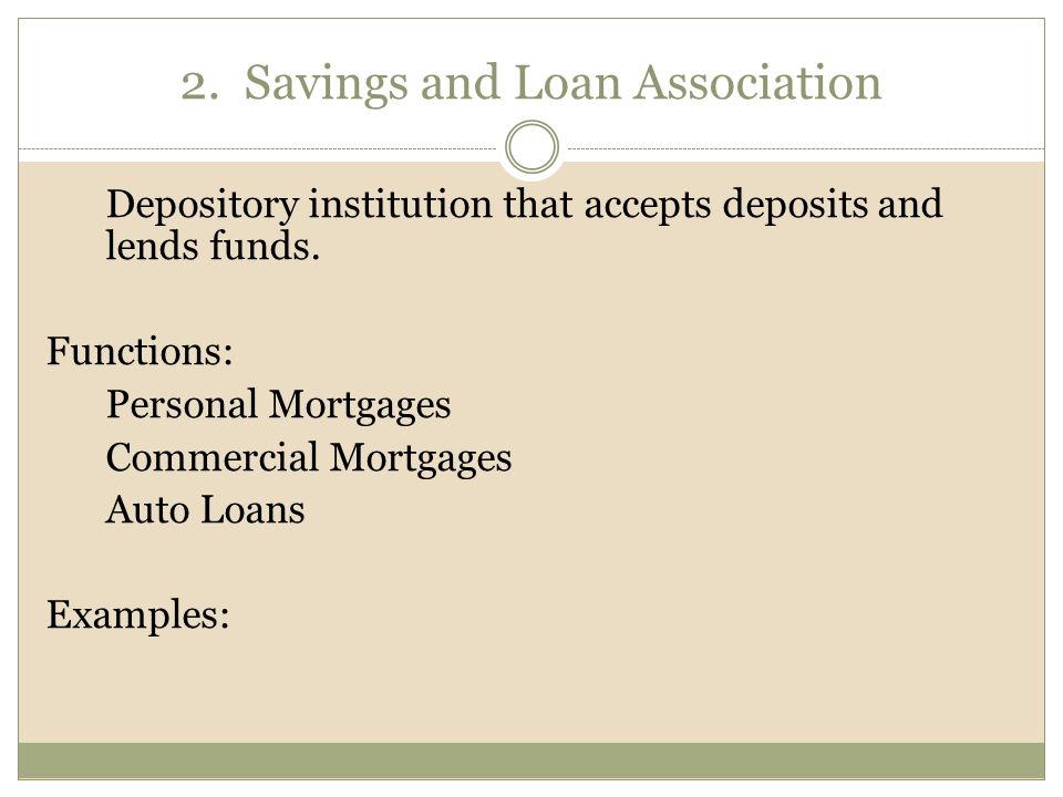 2. Savings and Loan Association Depository institution that accepts deposits and lends funds.
