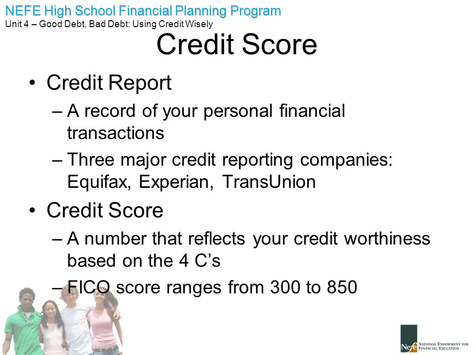 NEFE High School Financial Planning Program Unit 4 – Good Debt, Bad Debt: Using Credit Wisely Credit Score Credit Report –A record of your personal fi