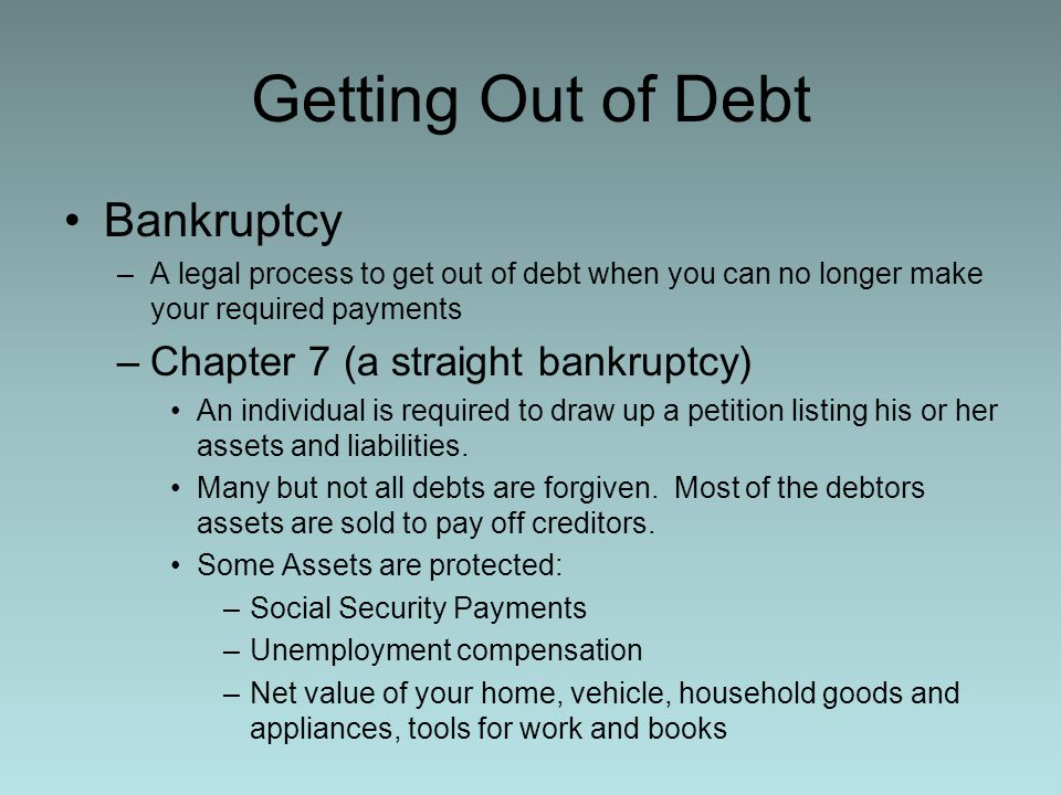 Getting Out of Debt Bankruptcy –A legal process to get out of debt when you can no longer make your required payments –Chapter 7 (a straight bankruptc