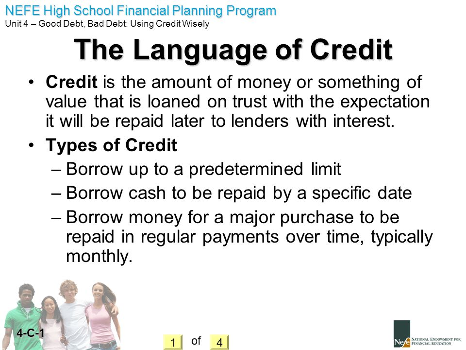 NEFE High School Financial Planning Program Unit 4 – Good Debt, Bad Debt: Using Credit Wisely 4-L The Four C s of Credit Capital – What are your assets and Net worth.