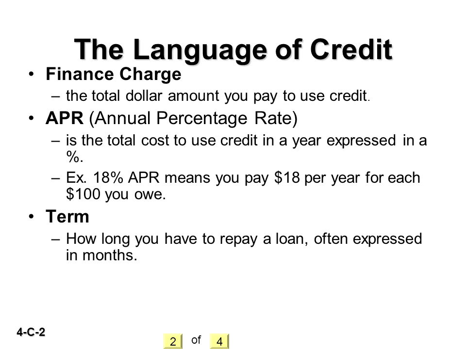4-C-2 Finance Charge –the total dollar amount you pay to use credit. APR (Annual Percentage Rate) –is the total cost to use credit in a year expressed