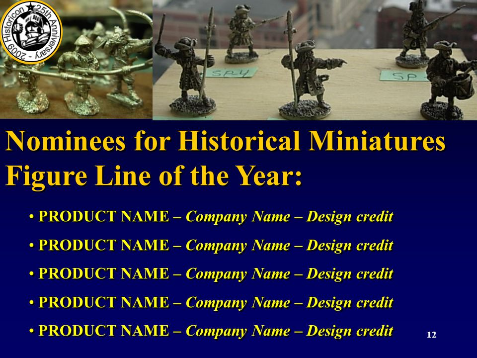 12 Nominees for Historical Miniatures Figure Line of the Year: PRODUCT NAME – Company Name – Design credit Nominees for Historical Miniatures Figure L