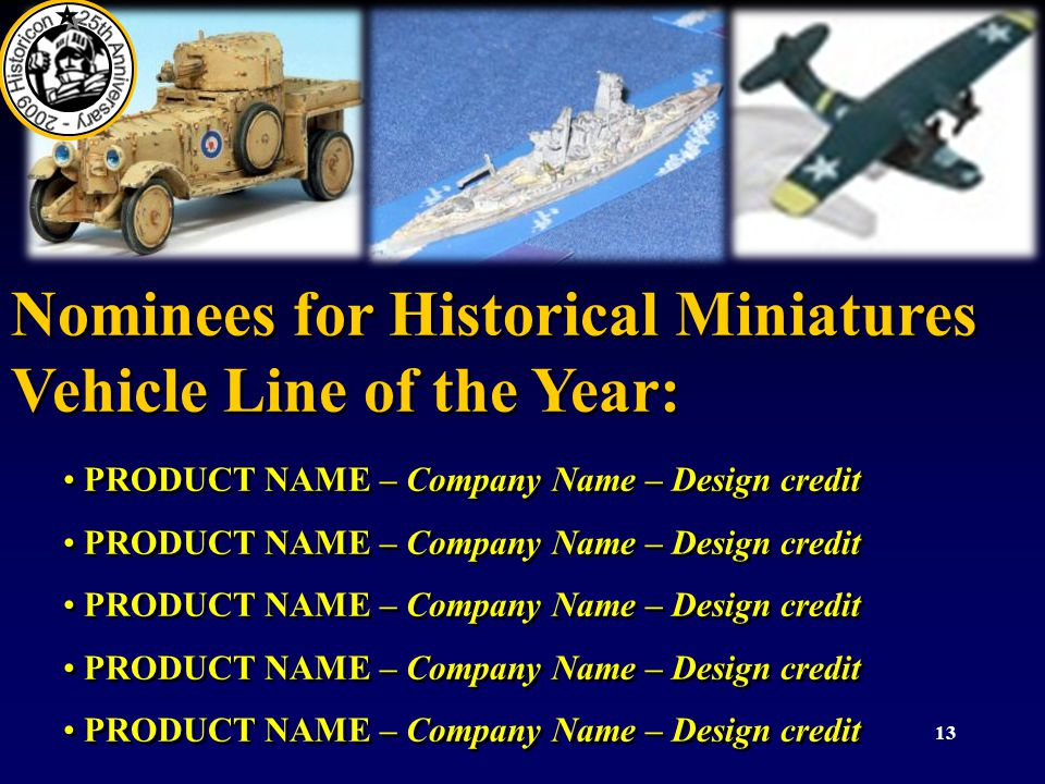 13 Nominees for Historical Miniatures Vehicle Line of the Year: PRODUCT NAME – Company Name – Design credit Nominees for Historical Miniatures Vehicle Line of the Year: PRODUCT NAME – Company Name – Design credit