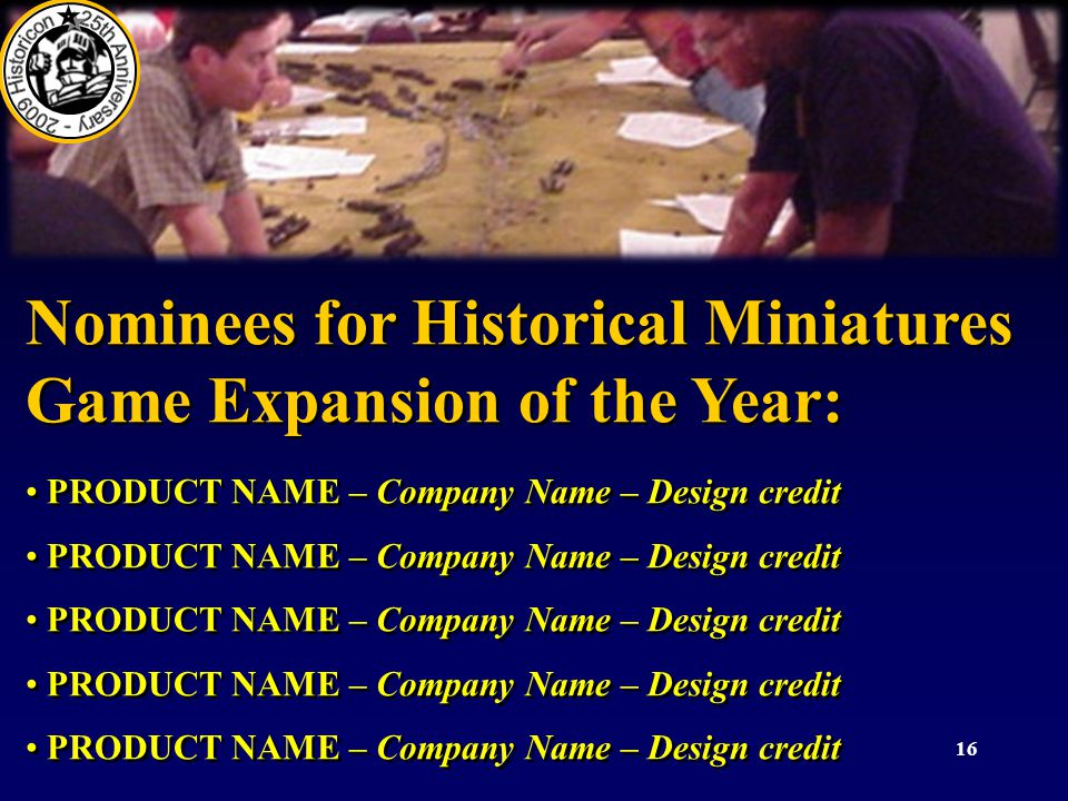 16 Nominees for Historical Miniatures Game Expansion of the Year: PRODUCT NAME – Company Name – Design credit Nominees for Historical Miniatures Game