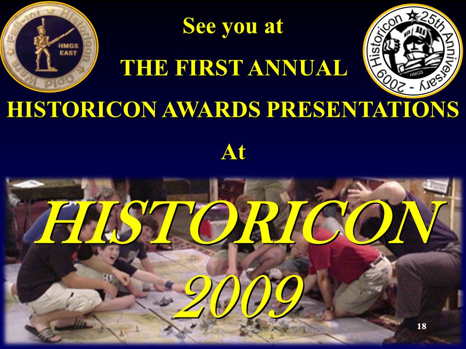 18 See you at THE FIRST ANNUAL HISTORICON AWARDS PRESENTATIONS At HISTORICON 2009 See you at THE FIRST ANNUAL HISTORICON AWARDS PRESENTATIONS At HISTORICON 2009 HMGS