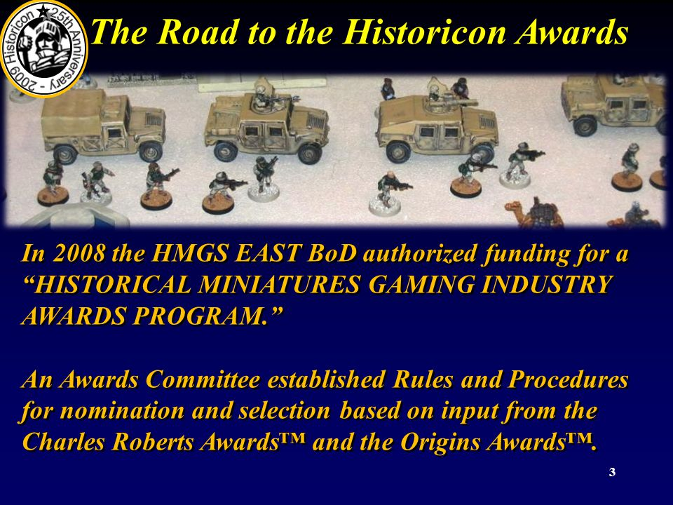 3 The Road to the Historicon Awards In 2008 the HMGS EAST BoD authorized funding for a HISTORICAL MINIATURES GAMING INDUSTRY AWARDS PROGRAM. An Awards