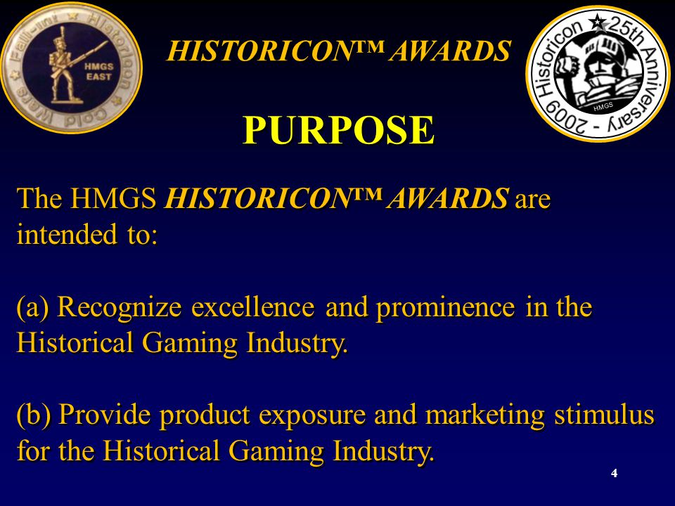 4 The HMGS HISTORICON AWARDS are intended to: (a) Recognize excellence and prominence in the Historical Gaming Industry. (b) Provide product exposure